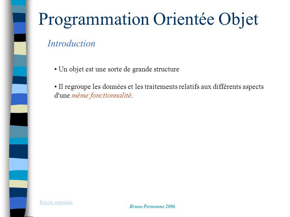 Programmation Orientée Objet Introduction Retour sommaire Bruno Permanne 2006 Un objet est une sorte de grande structure Il regroupe les données et le