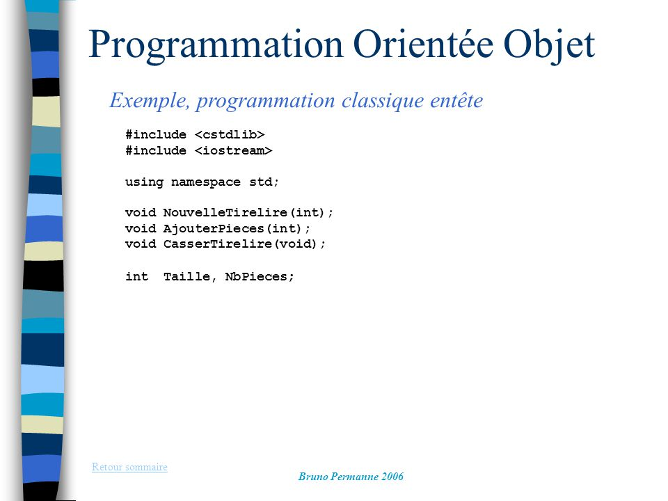 Programmation Orientée Objet Exemple, programmation classique, fonctions Retour sommaire Bruno Permanne 2006 void NouvelleTirelire(int t) { Taille=t; NbPieces=0; cout<< Nouvelle tirelire vide <<endl; } void AjouterPieces(int n) { if (n<Taille) { NbPieces+=n; cout <<n<< Pieces ajoutees <<endl; } else cout << tirelire pleine! <<endl; } void CasserTirelire(void) { cout << La tirelire contenait: <<NbPieces<< Pieces <<endl; NbPieces=0; }