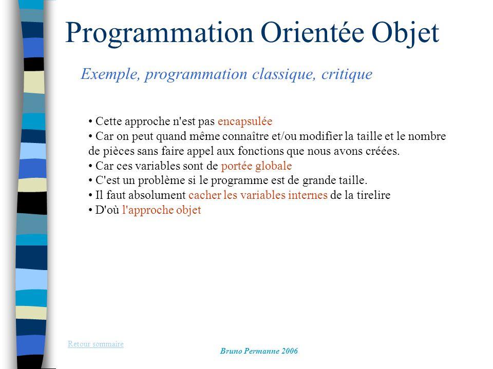 Programmation Orientée Objet Exemple, programmation objet entête, et classe Retour sommaire Bruno Permanne 2006 #include using namespace std; class Tirelire { private: int Taille, NbPieces; // données membres public: Tirelire(int); // prototype constructeur void AjouterPieces(int); // prototype méthode ~Tirelire(); // prototype destructeur };