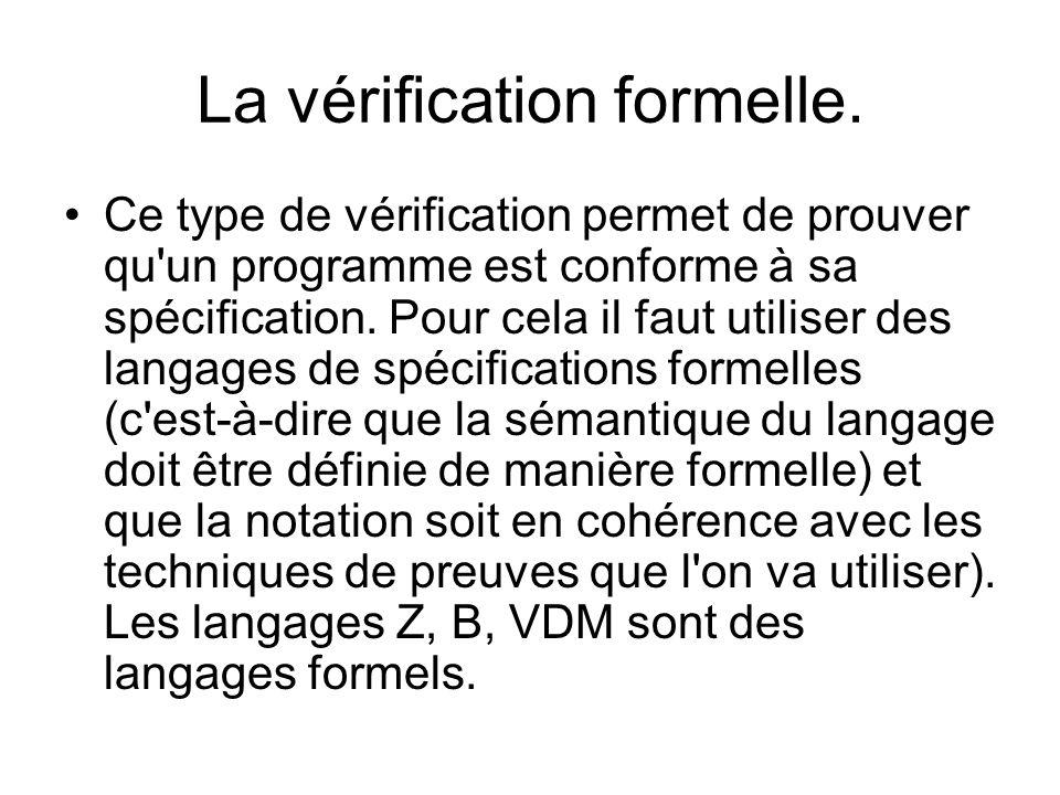La vérification formelle. Ce type de vérification permet de prouver qu'un programme est conforme à sa spécification. Pour cela il faut utiliser des la