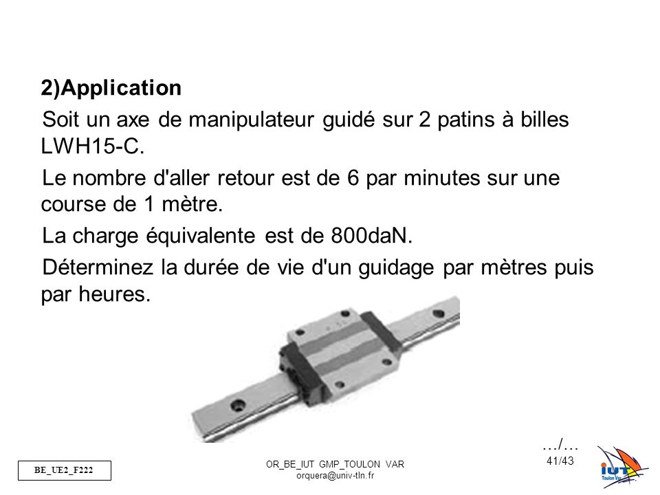 BE_UE2_F222 OR_BE_IUT GMP_TOULON VAR orquera@univ-tln.fr 41/43 2)Application Soit un axe de manipulateur guidé sur 2 patins à billes LWH15-C. Le nombr