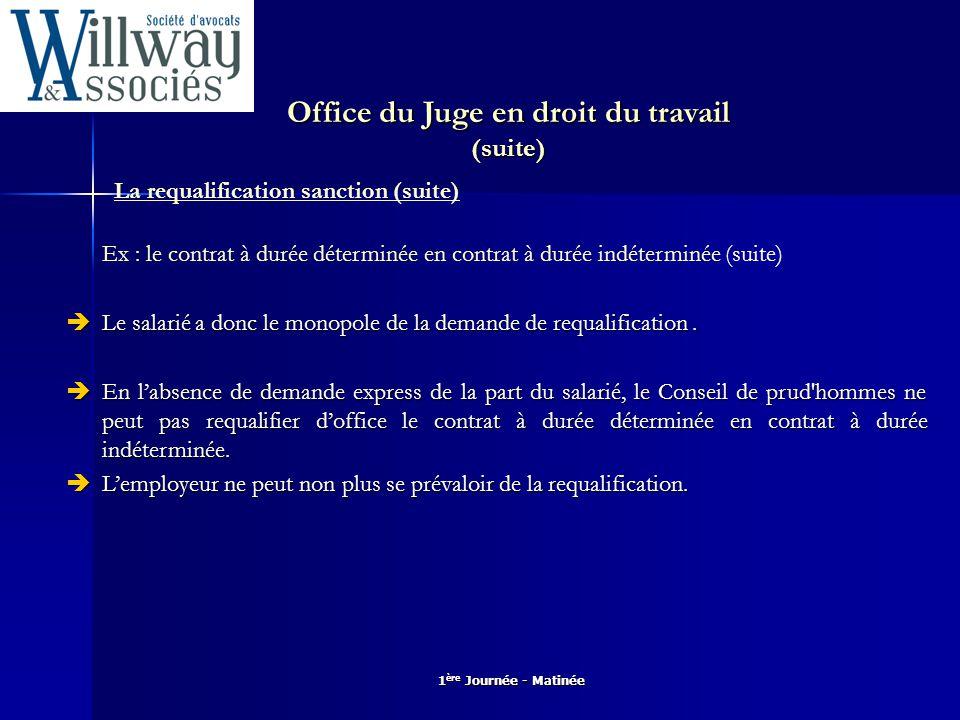 1 ère Journée - Matinée Office du Juge en droit du travail (suite) La requalification sanction (suite) Ex : le contrat à durée déterminée en contrat à
