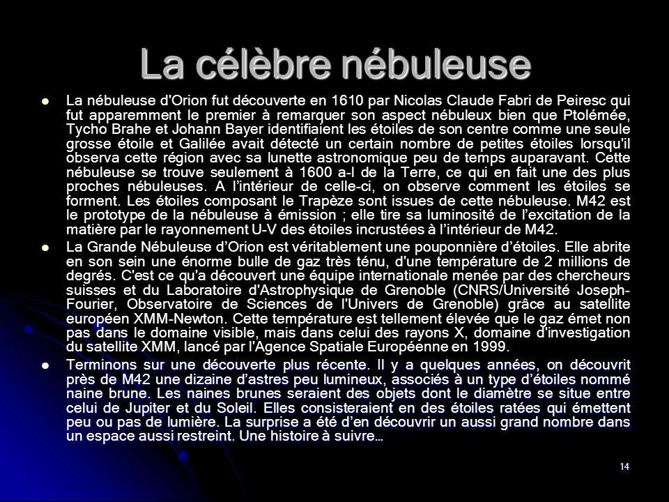 14 La célèbre nébuleuse La nébuleuse d'Orion fut découverte en 1610 par Nicolas Claude Fabri de Peiresc qui fut apparemment le premier à remarquer son
