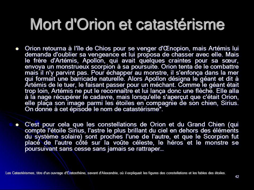 42 Mort d Orion et catastérisme Orion retourna à l île de Chios pour se venger d Œnopion, mais Artémis lui demanda d oublier sa vengeance et lui proposa de chasser avec elle.