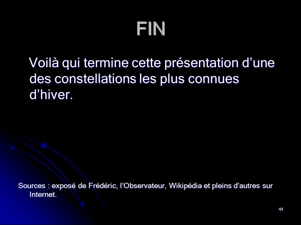 44 FIN Voilà qui termine cette présentation d'une des constellations les plus connues d'hiver. Voilà qui termine cette présentation d'une des constell
