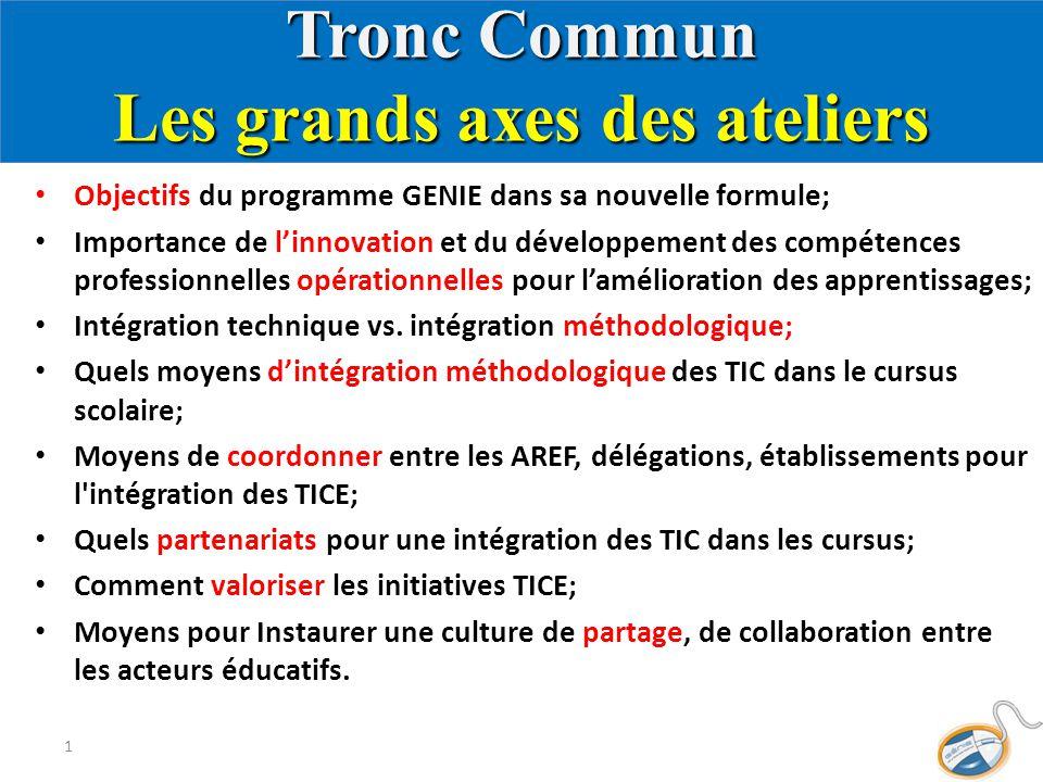 Tronc Commun Les grands axes des ateliers Objectifs du programme GENIE dans sa nouvelle formule; Importance de l'innovation et du développement des compétences professionnelles opérationnelles pour l'amélioration des apprentissages; Intégration technique vs.