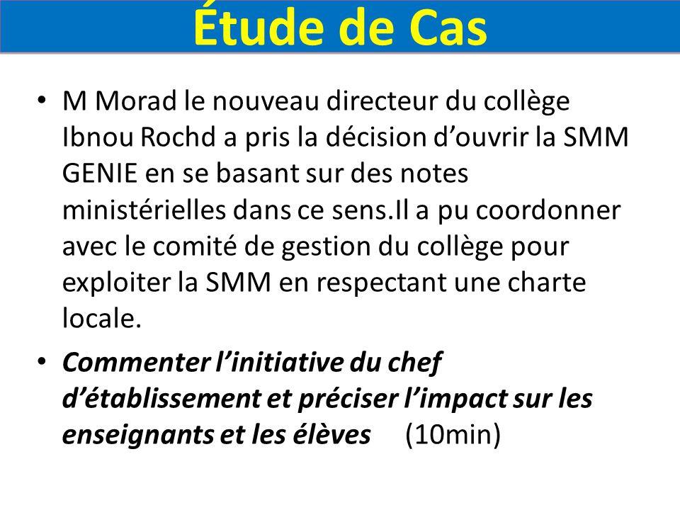 Étude de Cas M Morad le nouveau directeur du collège Ibnou Rochd a pris la décision d'ouvrir la SMM GENIE en se basant sur des notes ministérielles dans ce sens.Il a pu coordonner avec le comité de gestion du collège pour exploiter la SMM en respectant une charte locale.