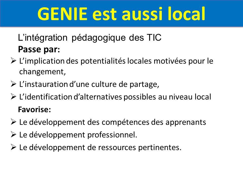 GENIE est aussi local  L'implication des potentialités locales motivées pour le changement,  L'instauration d'une culture de partage,  L'identification d'alternatives possibles au niveau local Favorise:  Le développement des compétences des apprenants  Le développement professionnel.