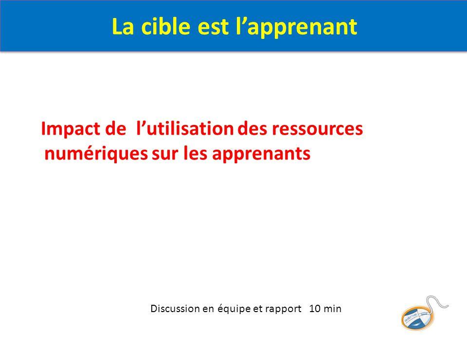 Impact de l'utilisation des ressources numériques sur les apprenants Discussion en équipe et rapport 10 min La cible est l'apprenant