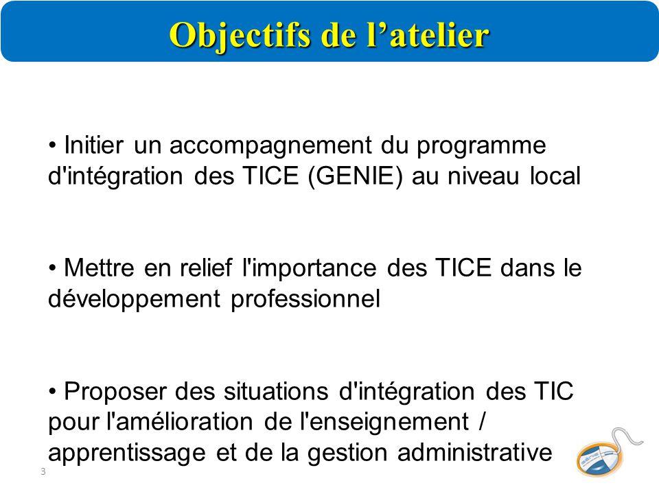 Objectifs de l'atelier 3 Initier un accompagnement du programme d intégration des TICE (GENIE) au niveau local Mettre en relief l importance des TICE dans le développement professionnel Proposer des situations d intégration des TIC pour l amélioration de l enseignement / apprentissage et de la gestion administrative