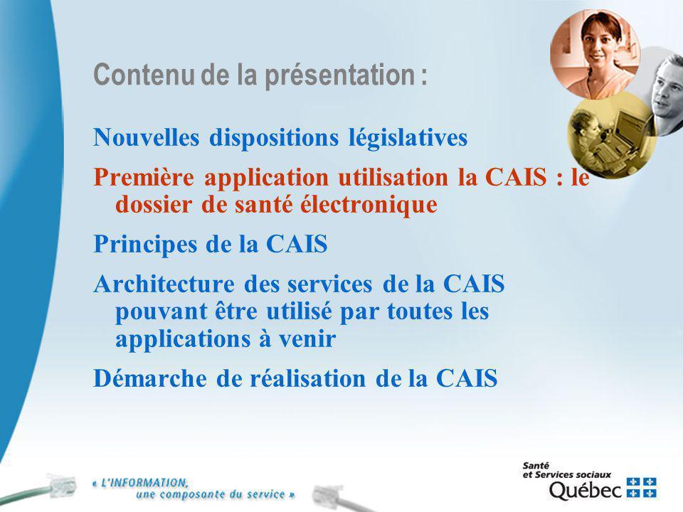 7 Contenu de la présentation : Nouvelles dispositions législatives Première application utilisation la CAIS : le dossier de santé électronique Principes de la CAIS Architecture des services de la CAIS pouvant être utilisé par toutes les applications à venir Démarche de réalisation de la CAIS