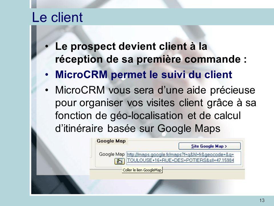 13 Le client Le prospect devient client à la réception de sa première commande : MicroCRM permet le suivi du client MicroCRM vous sera d'une aide précieuse pour organiser vos visites client grâce à sa fonction de géo-localisation et de calcul d'itinéraire basée sur Google Maps