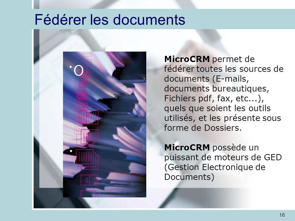16 Fédérer les documents MicroCRM permet de fédérer toutes les sources de documents (E-mails, documents bureautiques, Fichiers pdf, fax, etc...), quels que soient les outils utilisés, et les présente sous forme de Dossiers.