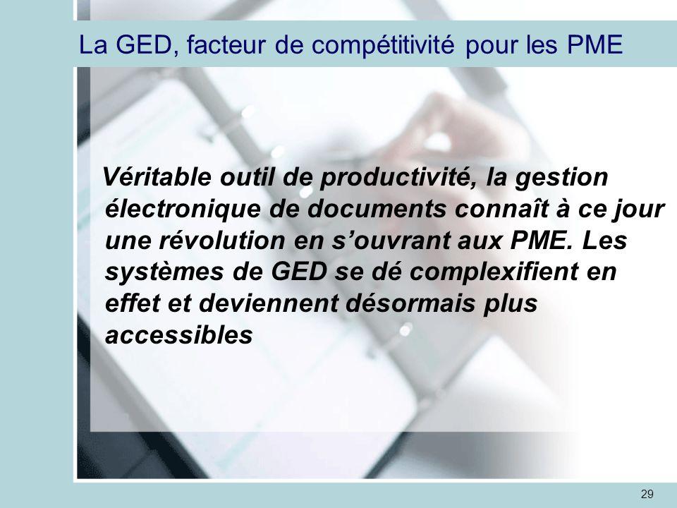 29 La GED, facteur de compétitivité pour les PME Véritable outil de productivité, la gestion électronique de documents connaît à ce jour une révolution en s'ouvrant aux PME.