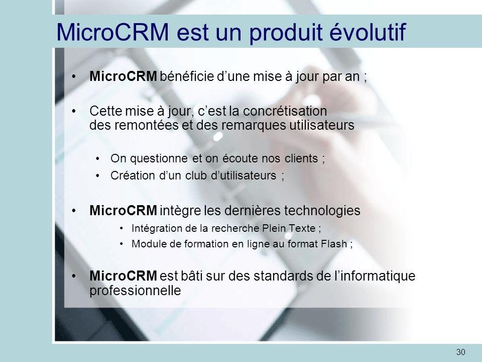 30 MicroCRM est un produit évolutif MicroCRM bénéficie d'une mise à jour par an ; Cette mise à jour, c'est la concrétisation des remontées et des remarques utilisateurs On questionne et on écoute nos clients ; Création d'un club d'utilisateurs ; MicroCRM intègre les dernières technologies Intégration de la recherche Plein Texte ; Module de formation en ligne au format Flash ; MicroCRM est bâti sur des standards de l'informatique professionnelle