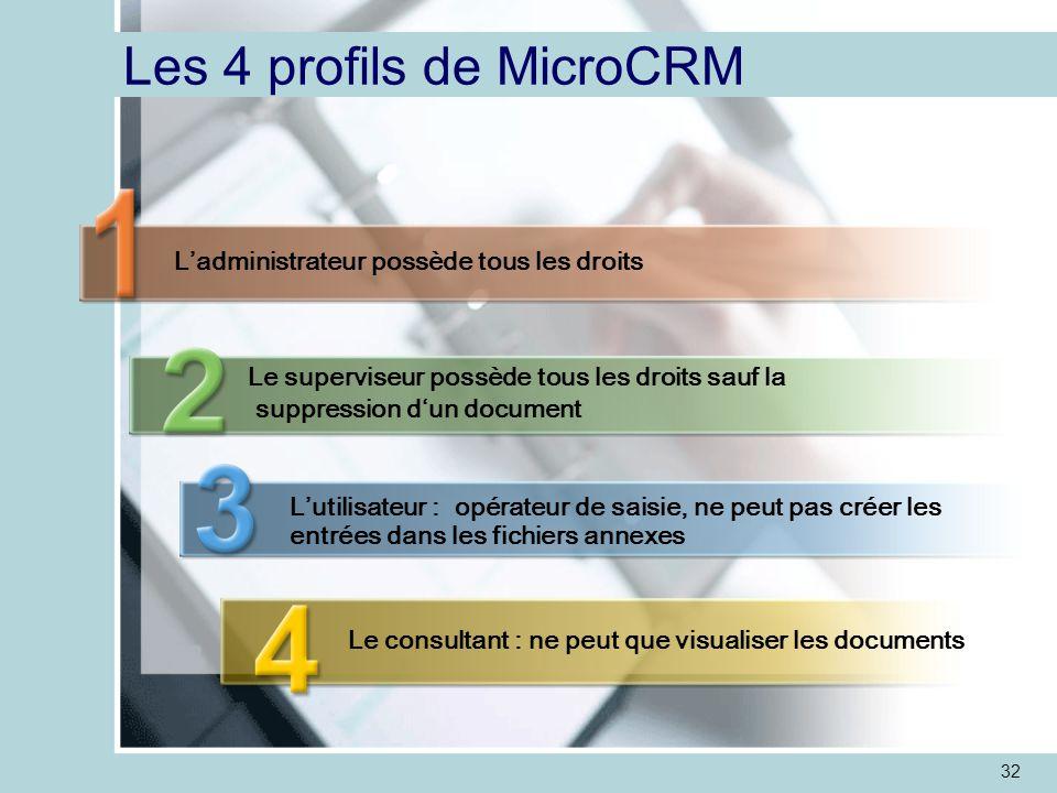 32 Les 4 profils de MicroCRM L'administrateur possède tous les droits Le superviseur possède tous les droits sauf la suppression d'un document L'utilisateur : opérateur de saisie, ne peut pas créer les entrées dans les fichiers annexes Le consultant : ne peut que visualiser les documents