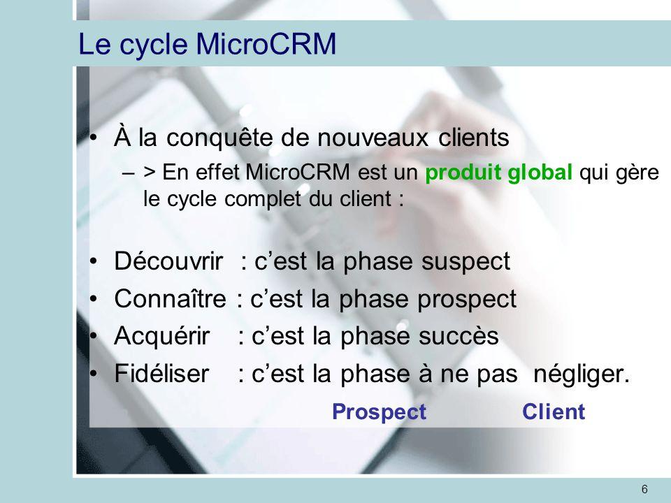 6 Le cycle MicroCRM À la conquête de nouveaux clients –> En effet MicroCRM est un produit global qui gère le cycle complet du client : Découvrir : c'est la phase suspect Connaître : c'est la phase prospect Acquérir : c'est la phase succès Fidéliser : c'est la phase à ne pas négliger.