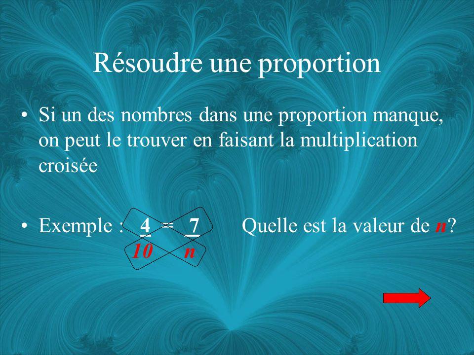 Résoudre une proportion Si un des nombres dans une proportion manque, on peut le trouver en faisant la multiplication croisée Exemple : 4 = 7 Quelle est la valeur de n.