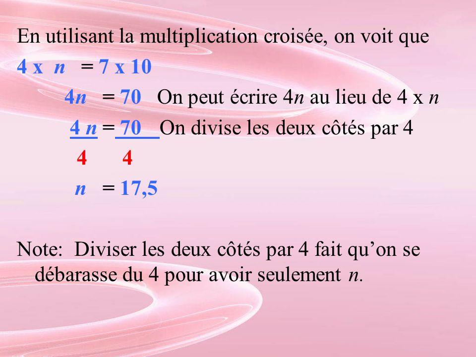 En utilisant la multiplication croisée, on voit que 4 x n = 7 x 10 4n = 70 On peut écrire 4n au lieu de 4 x n 4 n = 70On divise les deux côtés par 4 4 4 n = 17,5 Note: Diviser les deux côtés par 4 fait qu'on se débarasse du 4 pour avoir seulement n.