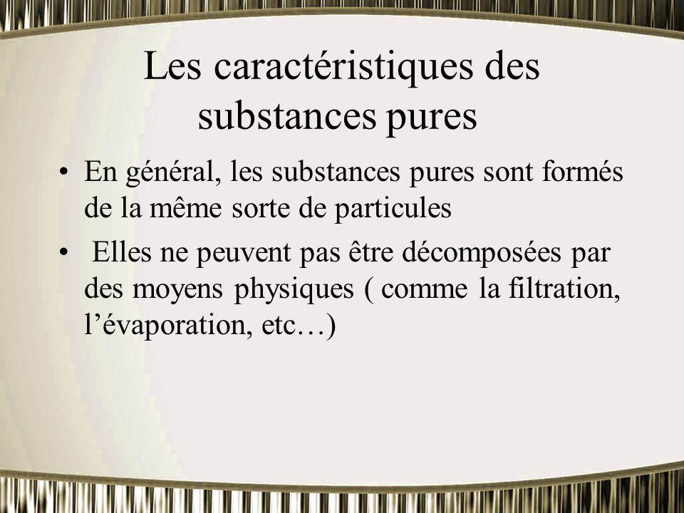 Les caractéristiques des substances pures En général, les substances pures sont formés de la même sorte de particules Elles ne peuvent pas être décomp