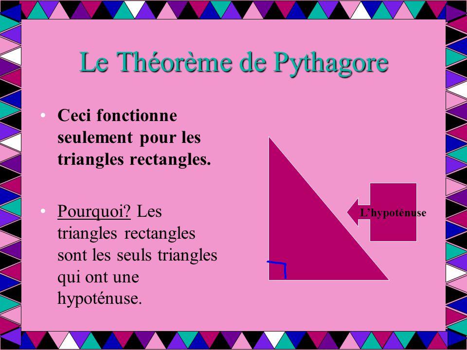 Le Théorème de Pythagore Ceci fonctionne seulement pour les triangles rectangles. Pourquoi? Les triangles rectangles sont les seuls triangles qui ont