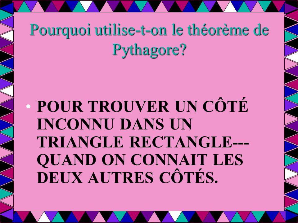 Pourquoi utilise-t-on le théorème de Pythagore? POUR TROUVER UN CÔTÉ INCONNU DANS UN TRIANGLE RECTANGLE--- QUAND ON CONNAIT LES DEUX AUTRES CÔTÉS.