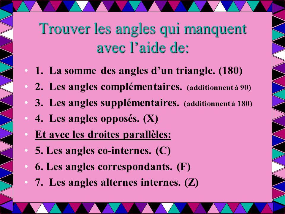 Trouver les angles qui manquent avec l'aide de: 1. La somme des angles d'un triangle. (180) 2. Les angles complémentaires. (additionnent à 90) 3. Les