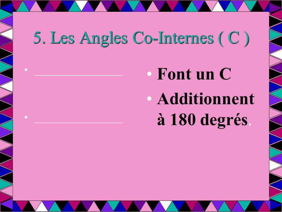 5. Les Angles Co-Internes ( C ) ________________ Font un C Additionnent à 180 degrés.
