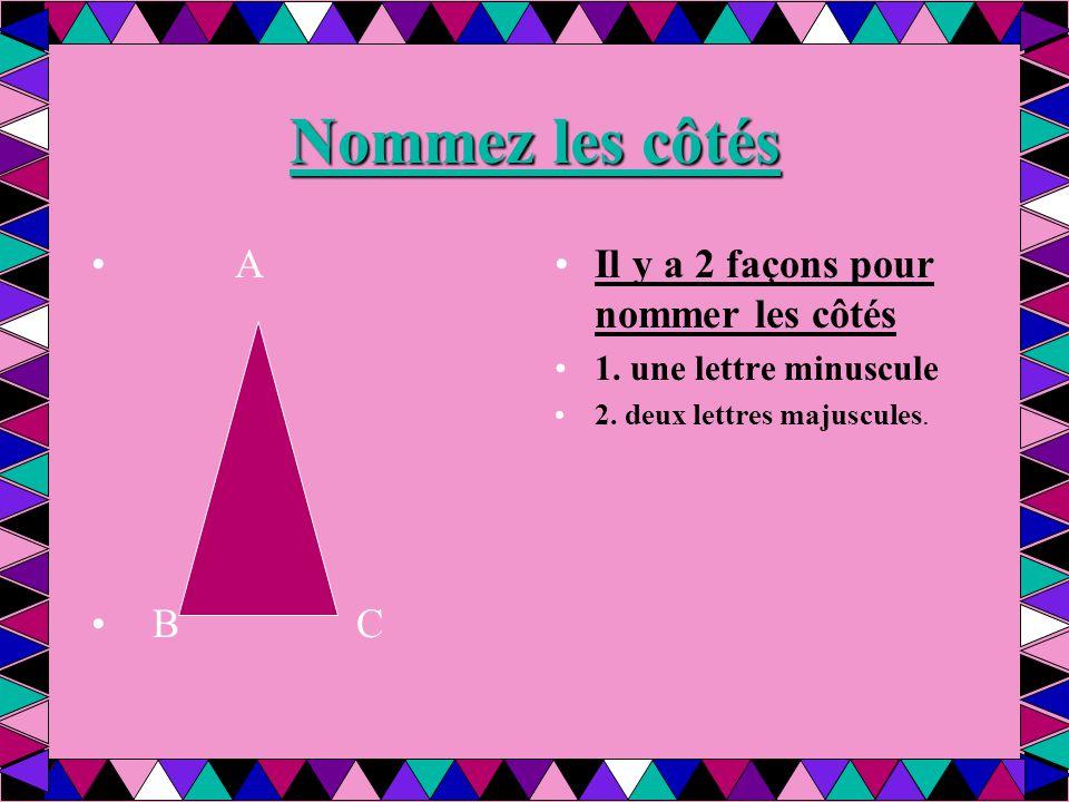 Nommez les côtés A B C Il y a 2 façons pour nommer les côtés 1. une lettre minuscule 2. deux lettres majuscules.