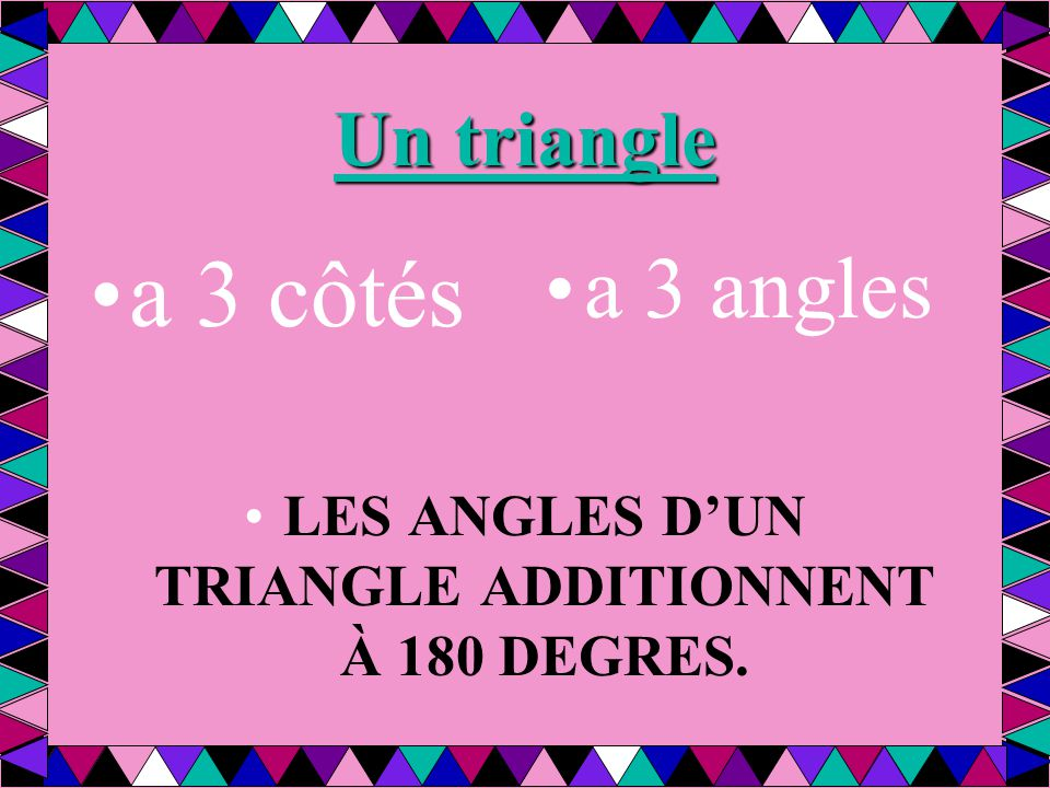 Un triangle a 3 côtés a 3 angles LES ANGLES D'UN TRIANGLE ADDITIONNENT À 180 DEGRES.