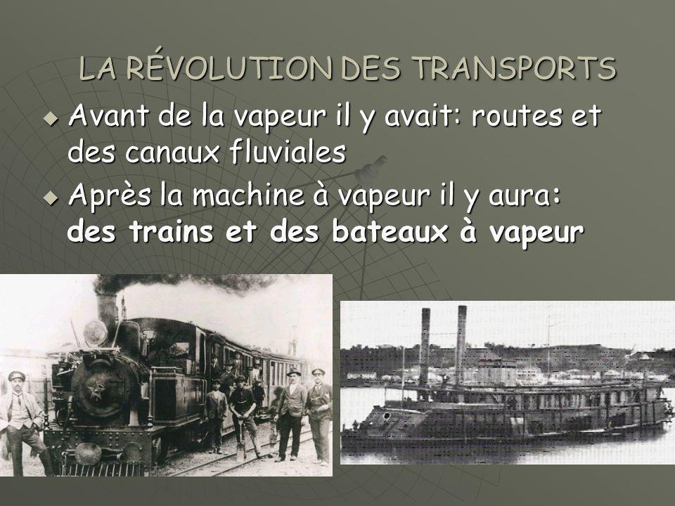  Avant de la vapeur il y avait: routes et des canaux fluviales  Après la machine à vapeur il y aura: des trains et des bateaux à vapeur LA RÉVOLUTION DES TRANSPORTS