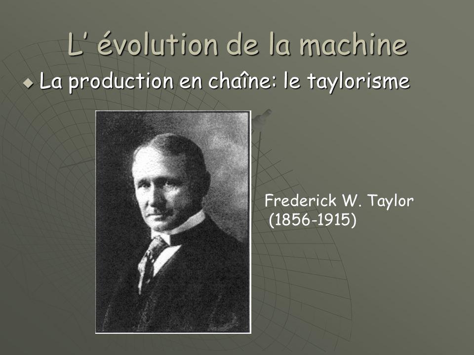 L' évolution de la machine  La production en chaîne: le taylorisme Frederick W. Taylor (1856-1915) Frederick W. Taylor (1856-1915)