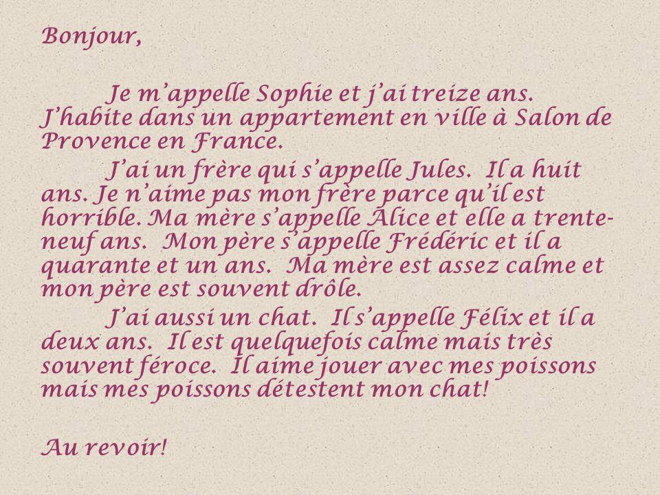 Bonjour, Je m'appelle Sophie et j'ai treize ans. J'habite dans un appartement en ville à Salon de Provence en France. J'ai un frère qui s'appelle Jule