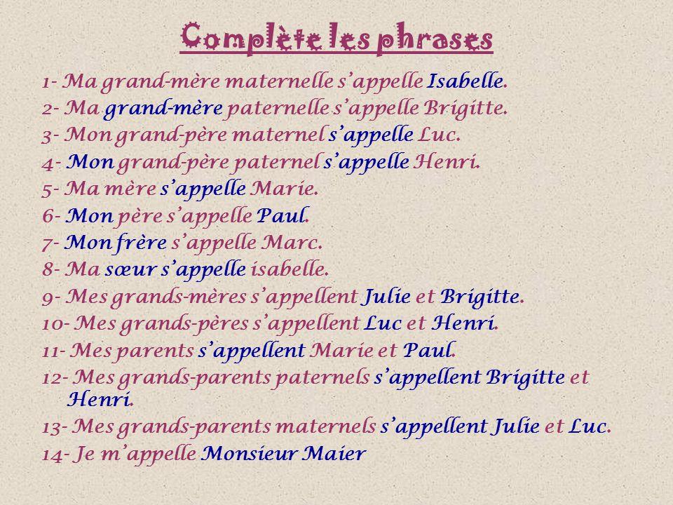 Complète les phrases 1- Ma grand-mère maternelle s'appelle Isabelle. 2- Ma grand-mère paternelle s'appelle Brigitte. 3- Mon grand-père maternel s'appe