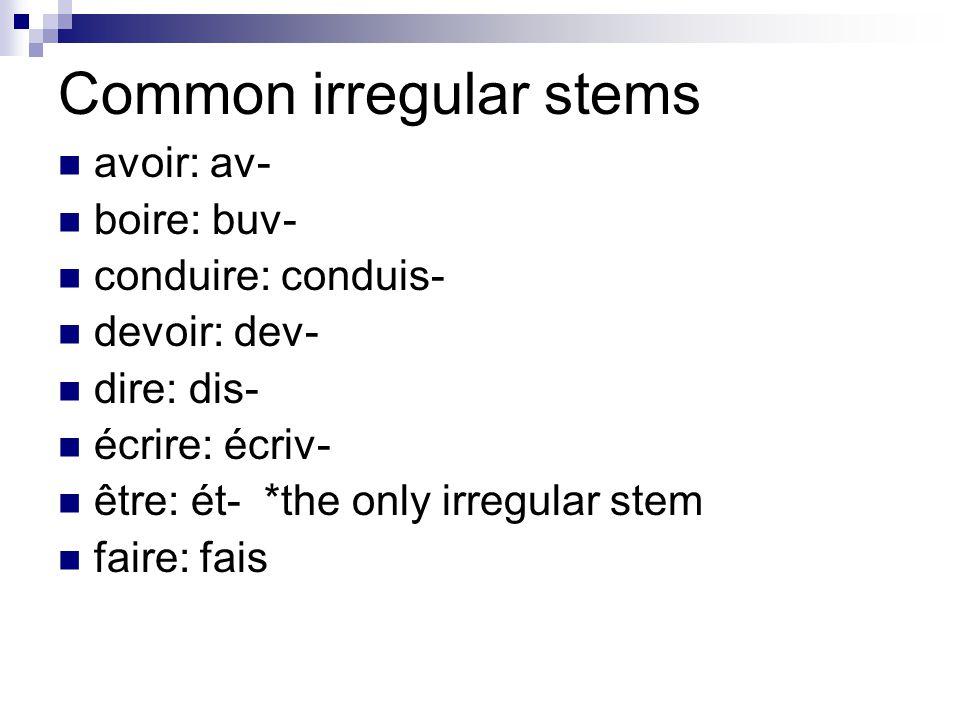 Common irregular stems avoir: av- boire: buv- conduire: conduis- devoir: dev- dire: dis- écrire: écriv- être: ét- *the only irregular stem faire: fais