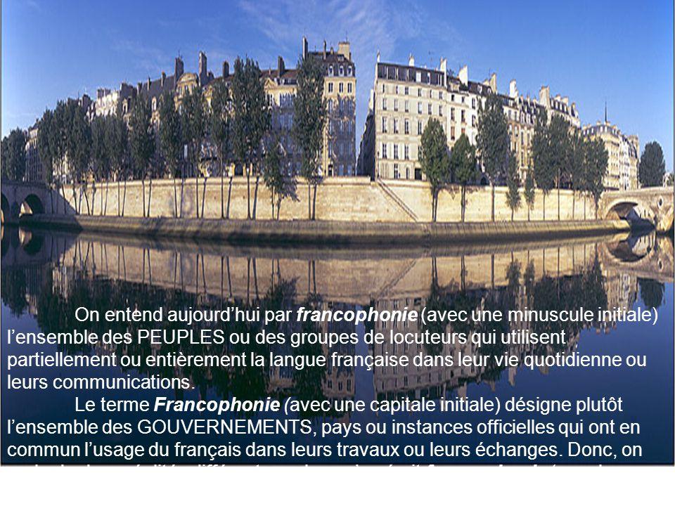 On entend aujourd'hui par francophonie (avec une minuscule initiale) l'ensemble des PEUPLES ou des groupes de locuteurs qui utilisent partiellement ou entièrement la langue française dans leur vie quotidienne ou leurs communications.