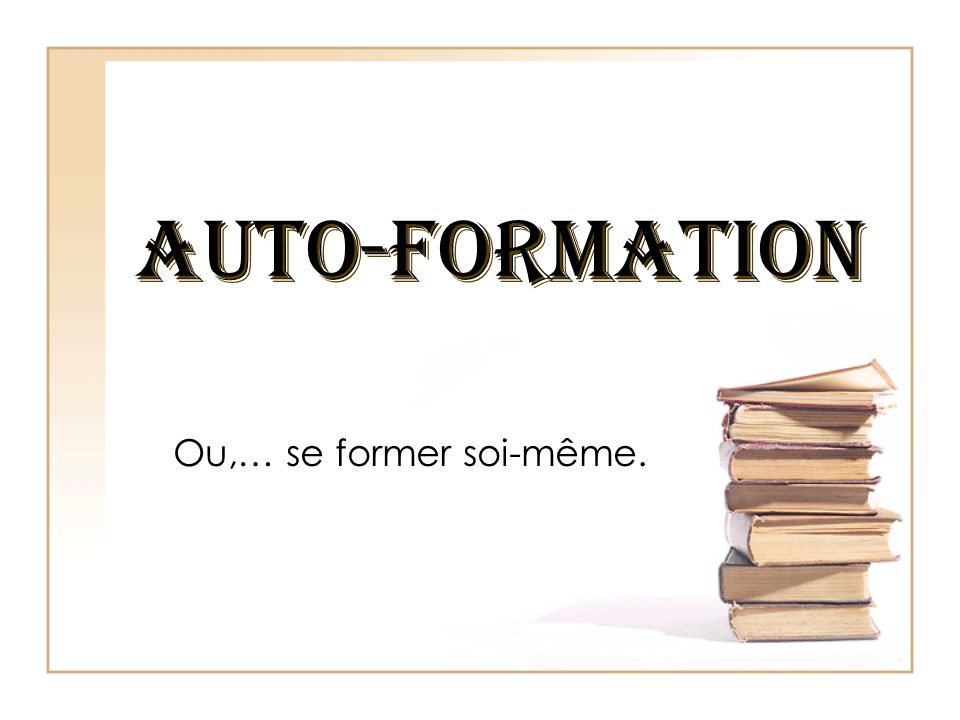 AUTO-FORMATION AUTO-FORMATION Ou,… se former soi-même.
