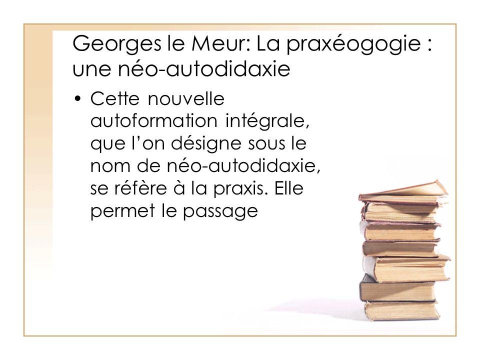 Georges le Meur: La praxéogogie : une néo-autodidaxie Cette nouvelle autoformation intégrale, que l'on désigne sous le nom de néo-autodidaxie, se réfè