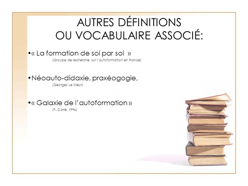 AUTRES DÉFINITIONS OU VOCABULAIRE ASSOCIÉ: « La formation de soi par soi » (Groupe de recherche sur l'autoformation en France) Néoauto-didaxie, praxéo