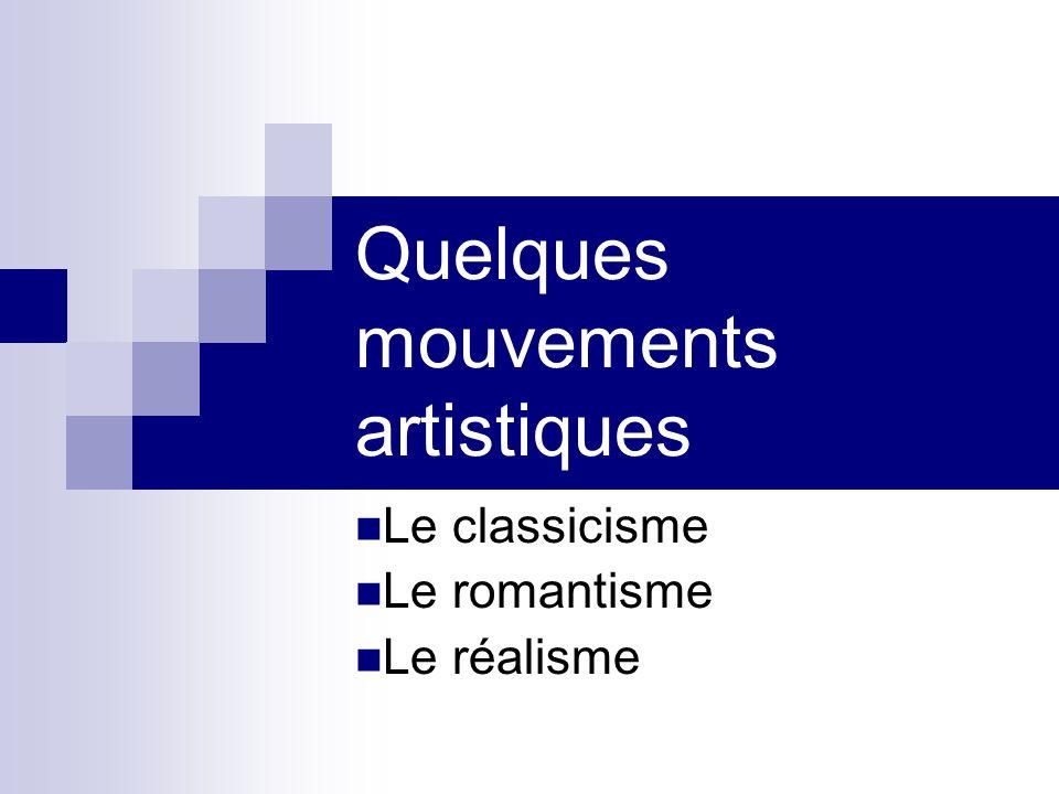 Quelques mouvements artistiques Le classicisme Le romantisme Le réalisme