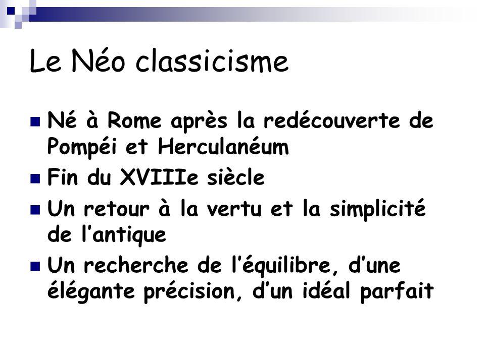 Le Néo classicisme Né à Rome après la redécouverte de Pompéi et Herculanéum Fin du XVIIIe siècle Un retour à la vertu et la simplicité de l'antique Un