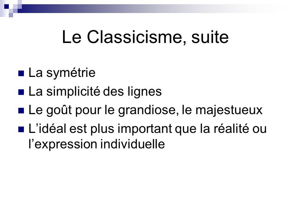 Le Classicisme, suite La symétrie La simplicité des lignes Le goût pour le grandiose, le majestueux L'idéal est plus important que la réalité ou l'exp