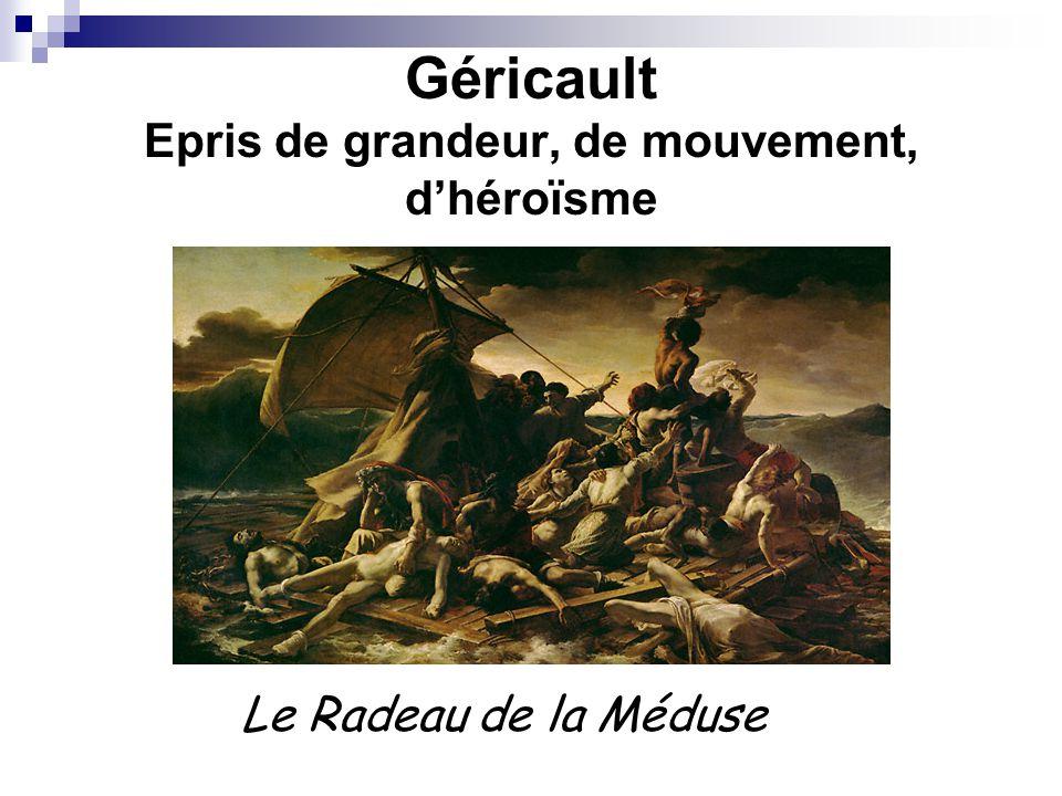 Géricault Epris de grandeur, de mouvement, d'héroïsme Le Radeau de la Méduse