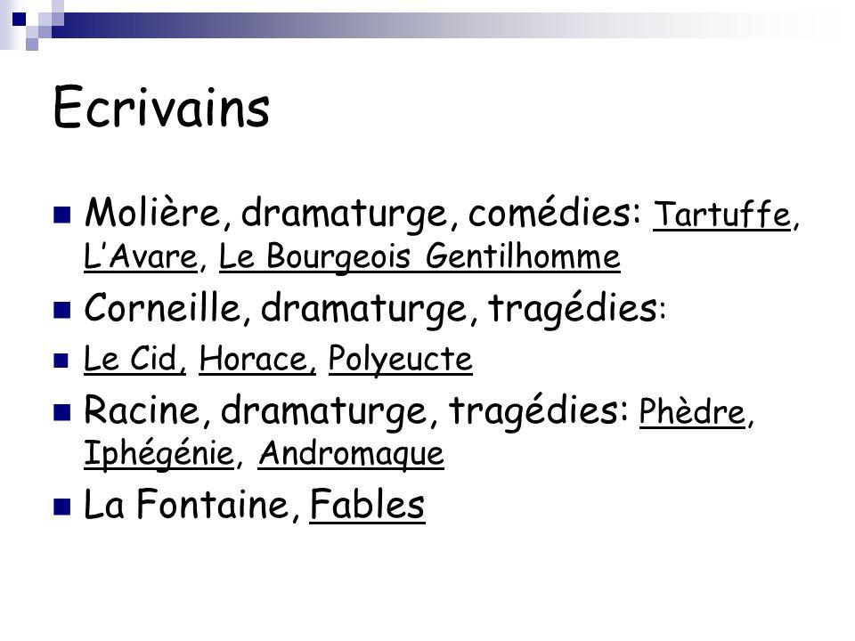 Ecrivains Molière, dramaturge, comédies: Tartuffe, L'Avare, Le Bourgeois Gentilhomme Corneille, dramaturge, tragédies : Le Cid, Horace, Polyeucte Raci