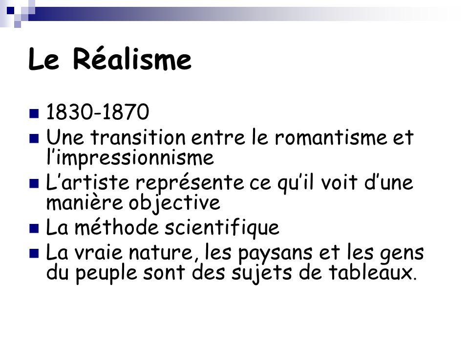 Le Réalisme 1830-1870 Une transition entre le romantisme et l'impressionnisme L'artiste représente ce qu'il voit d'une manière objective La méthode sc