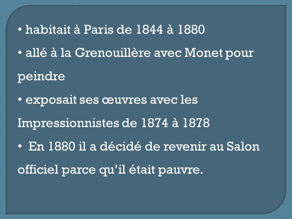 habitait à Paris de 1844 à 1880 allé à la Grenouillère avec Monet pour peindre exposait ses œuvres avec les Impressionnistes de 1874 à 1878 En 1880 il a décidé de revenir au Salon officiel parce qu'il était pauvre.