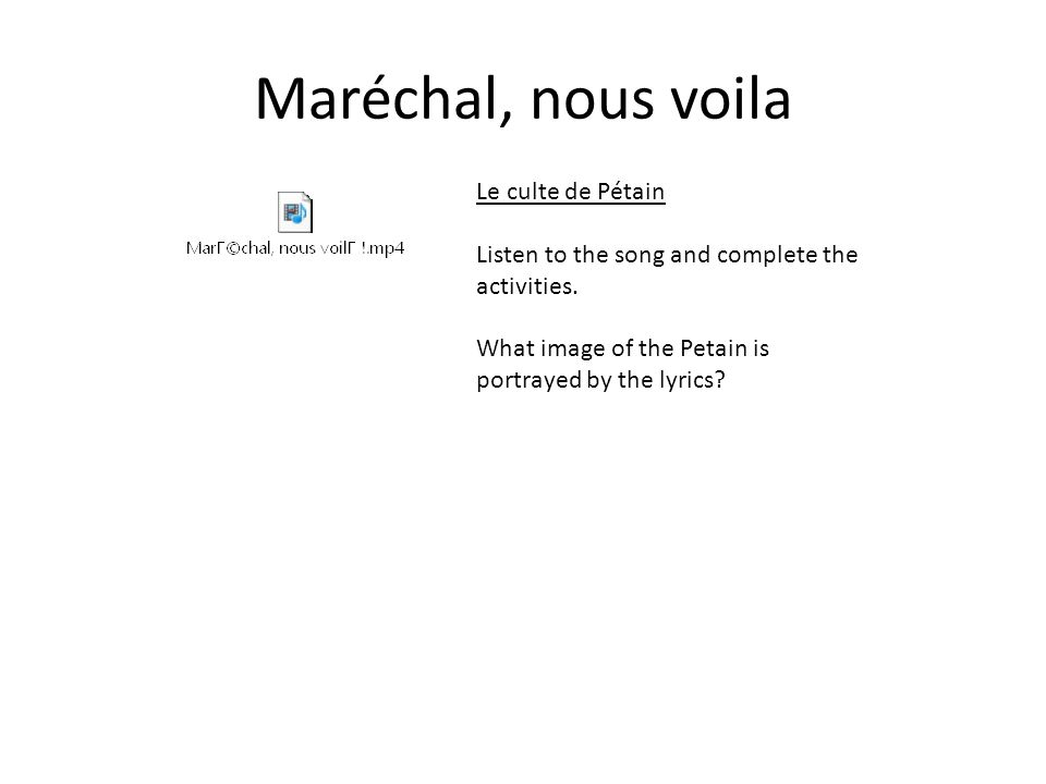 Maréchal, nous voila Le culte de Pétain Listen to the song and complete the activities. What image of the Petain is portrayed by the lyrics?
