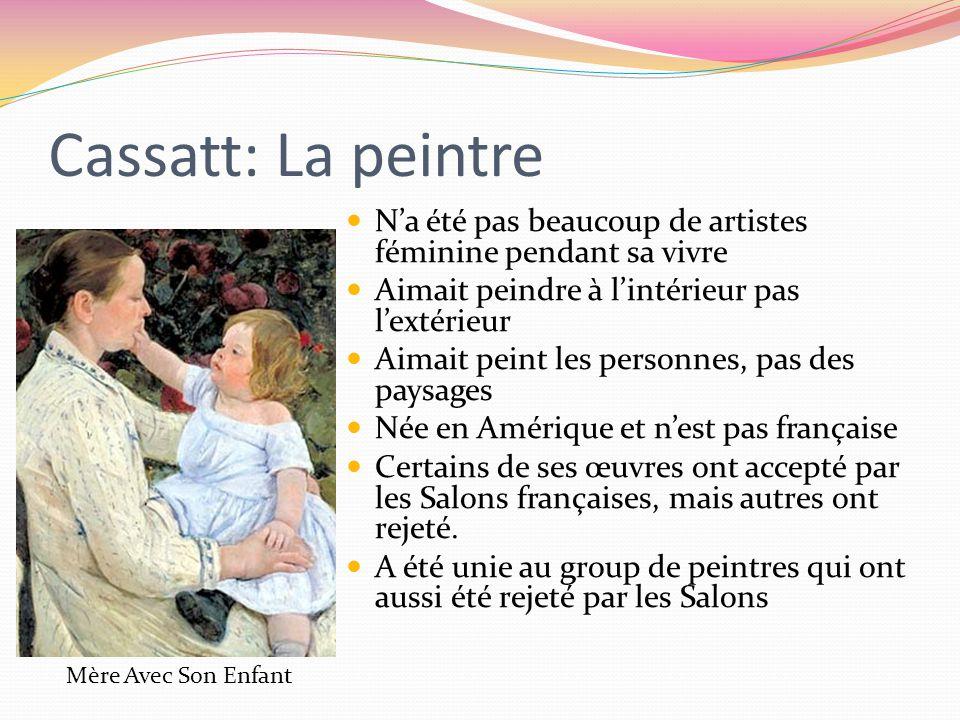 Cassatt: La peintre N'a été pas beaucoup de artistes féminine pendant sa vivre Aimait peindre à l'intérieur pas l'extérieur Aimait peint les personnes, pas des paysages Née en Amérique et n'est pas française Certains de ses œuvres ont accepté par les Salons françaises, mais autres ont rejeté.