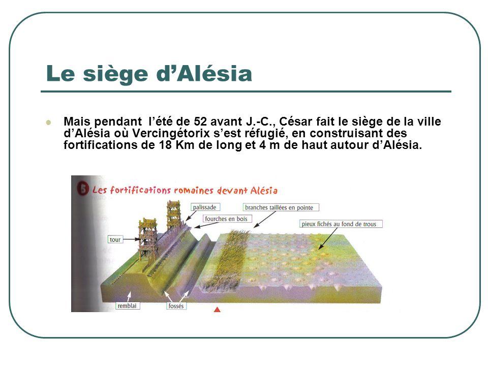 Le siège d'Alésia Mais pendant l'été de 52 avant J.-C., César fait le siège de la ville d'Alésia où Vercingétorix s'est réfugié, en construisant des f
