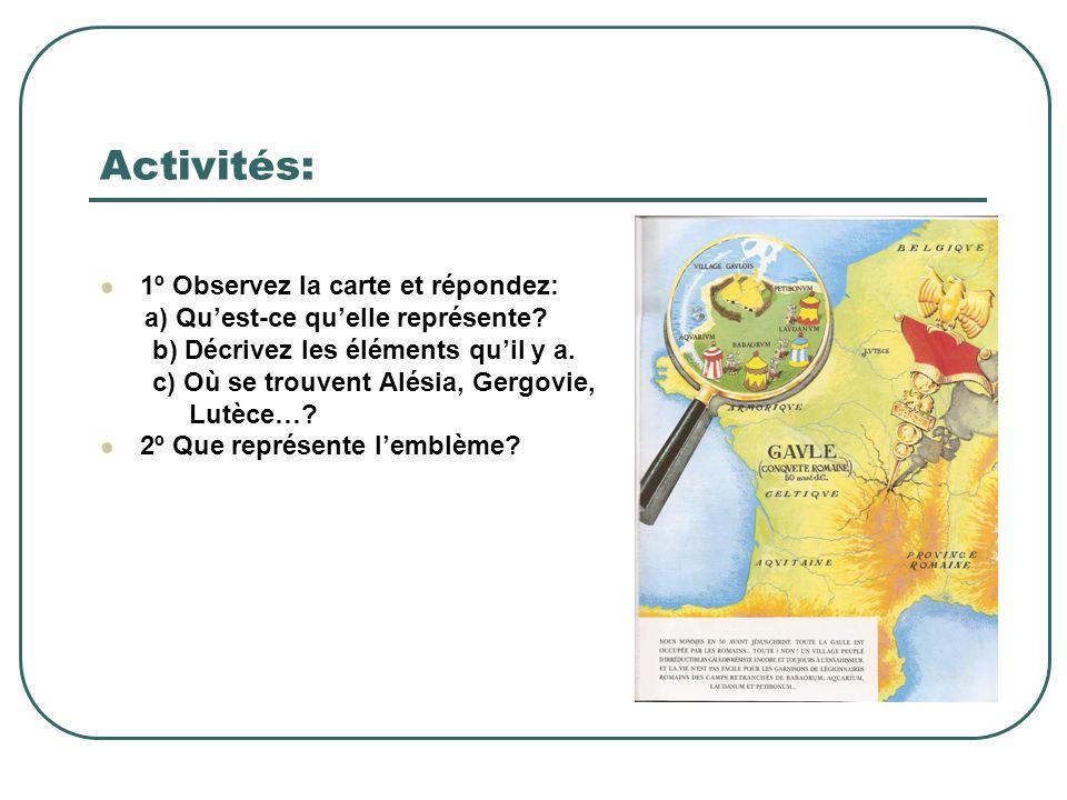 Activités: 1º Observez la carte et répondez: a) Qu'est-ce qu'elle représente? b) Décrivez les éléments qu'il y a. c) Où se trouvent Alésia, Gergovie,